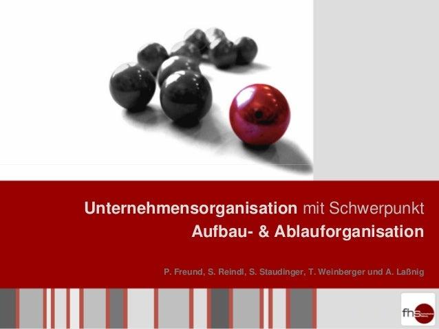 Unternehmensorganisation mit Schwerpunkt           Aufbau- & Ablauforganisation         P. Freund, S. Reindl, S. Staudinge...