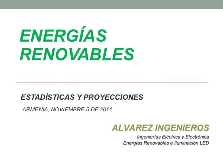 ENERGÍAS RENOVABLES ESTADÍSTICAS Y PROYECCIONES ARMENIA, NOVIEMBRE 5 DE 2011