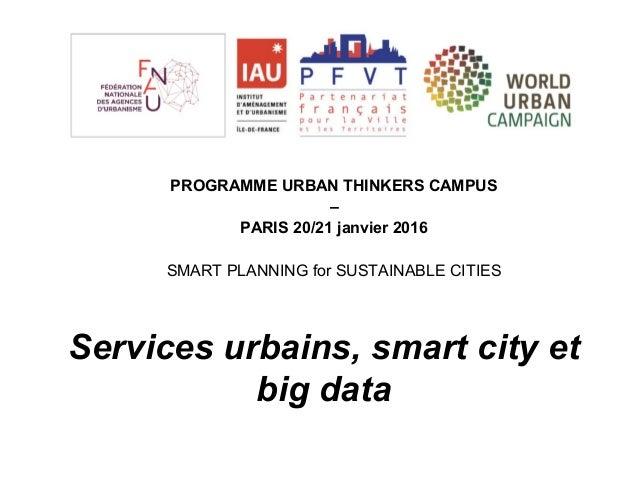 Services urbains, smart city et big data PROGRAMME URBAN THINKERS CAMPUS – PARIS 20/21 janvier 2016 SMART PLANNING for SUS...