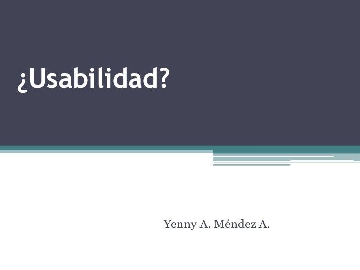 ¿Usabilidad?           Yenny A. Méndez A.