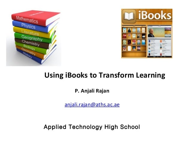 Using iBooks to Transform Learning P. Anjali Rajan anjali.rajan@aths.ac.ae Applied Technology High School