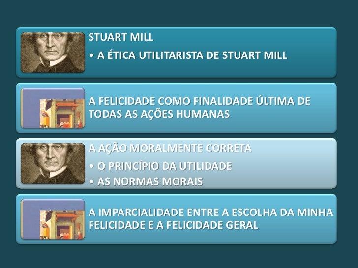 STUART MILL• A ÉTICA UTILITARISTA DE STUART MILLA FELICIDADE COMO FINALIDADE ÚLTIMA DETODAS AS AÇÕES HUMANASA AÇÃO MORALME...