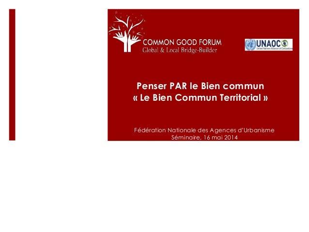 Penser PAR le Bien commun « Le Bien Commun Territorial » Fédération Nationale des Agences d'Urbanisme Séminaire, 16 mai 20...