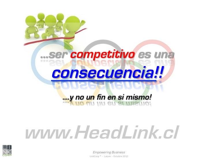 …ser competitivo es una consecuencia!!   ….y no un fin en si mismo!                Empowering Business           LinkCorp...
