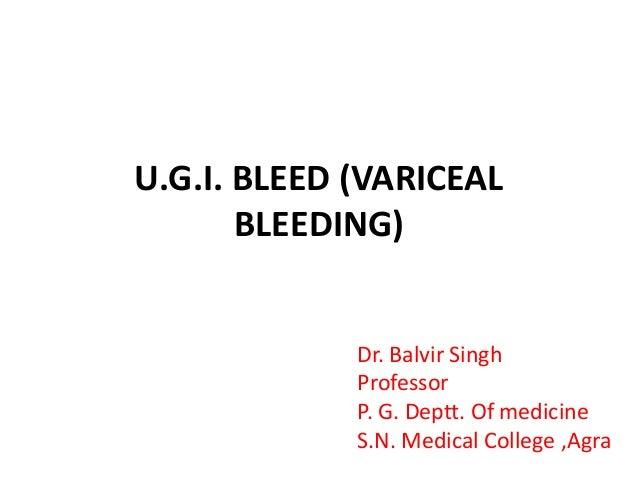 U.G.I. BLEED (VARICEAL BLEEDING) Dr. Balvir Singh Professor P. G. Deptt. Of medicine S.N. Medical College ,Agra