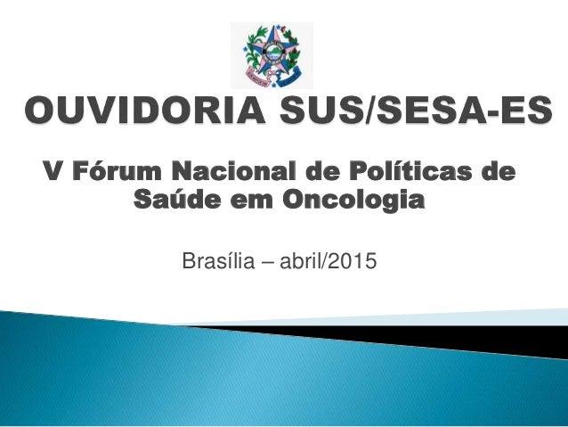 V Fórum Nacional de Políticas de Saúde em Oncologia Brasília – abril/2015