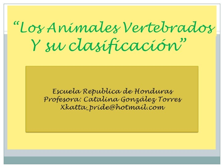 """""""Los Animales Vertebrados  Y su clasificación""""     Escuela Republica de Honduras   Profesora: Catalina González Torres    ..."""