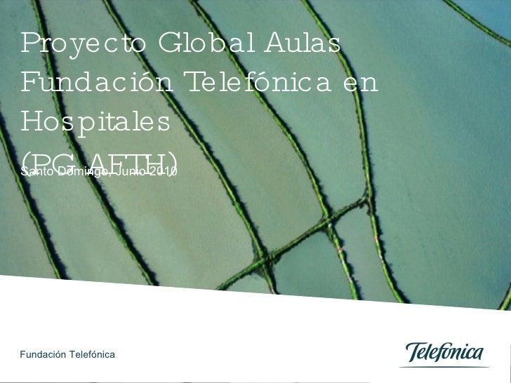 Proyecto Global Aulas Fundación Telefónica en Hospitales (PG AFTH) Santo Domingo, Junio 2010 Fundación Telefónica
