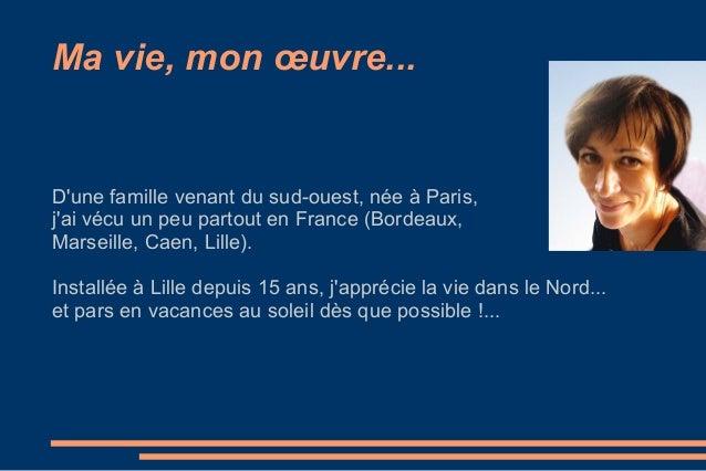 Ma vie, mon œuvre... D'une famille venant du sud-ouest, née à Paris, j'ai vécu un peu partout en France (Bordeaux, Marseil...