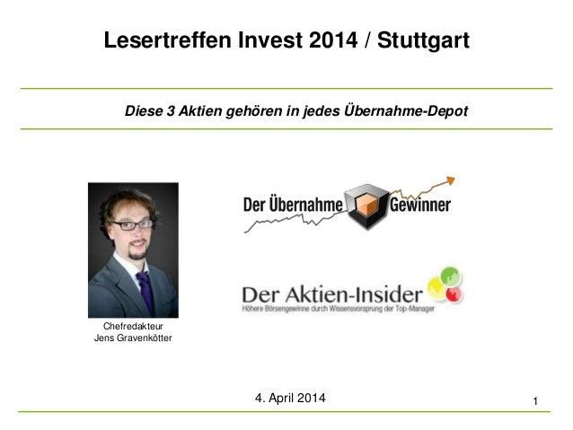 Lesertreffen Invest 2014 / Stuttgart 4. April 2014 1 Chefredakteur Jens Gravenkötter Diese 3 Aktien gehören in jedes Übern...