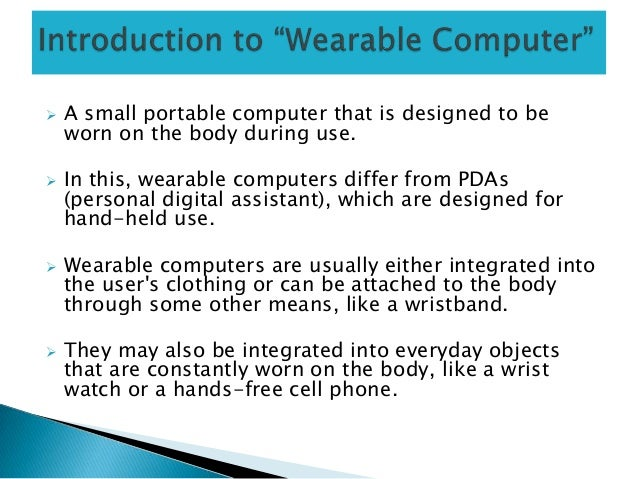  A small portable computer that is designed to beworn on the body during use. In this, wearable computers differ from PD...
