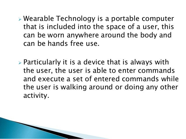  Wearable Technology is a portable computerthat is included into the space of a user, thiscan be worn anywhere around the...