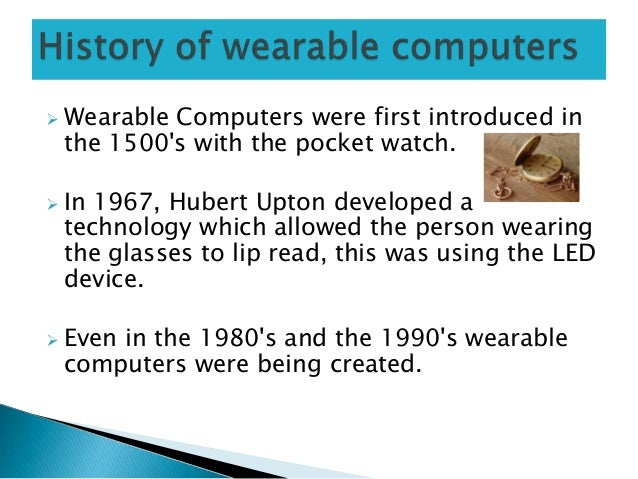 Wearable Computers were first introduced inthe 1500s with the pocket watch. In 1967, Hubert Upton developed atechnology...