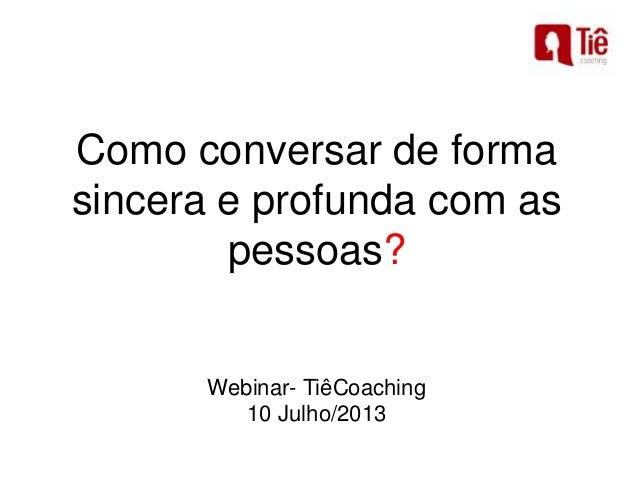 Como conversar de forma sincera e profunda com as pessoas? Webinar- TiêCoaching 10 Julho/2013