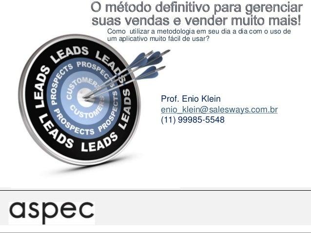 Prof. Enio Klein enio_klein@salesways.com.br (11) 99985-5548 Como utilizar a metodologia em seu dia a dia com o uso de um ...