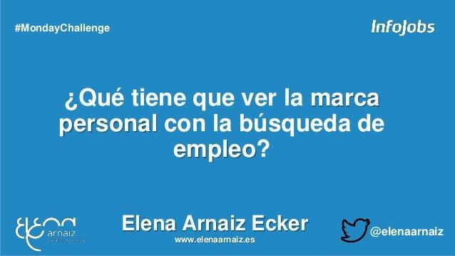 ¿Qué tiene que ver la marca personal con la búsqueda de empleo? #MondayChallenge Elena Arnaiz Ecker www.elenaarnaiz.es @el...