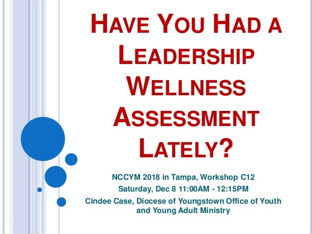 HAVE YOU HAD A LEADERSHIP WELLNESS ASSESSMENT LATELY? NCCYM 2018 in Tampa, Workshop C12 Saturday, Dec 8 11:00AM - 12:15PM ...