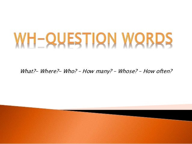 What?- Where?- Who? – How many? – Whose? – How often?