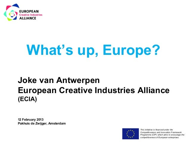 What's up, Europe?Joke van AntwerpenEuropean Creative Industries Alliance(ECIA)12 February 2013Pakhuis de Zwijger, Amsterd...