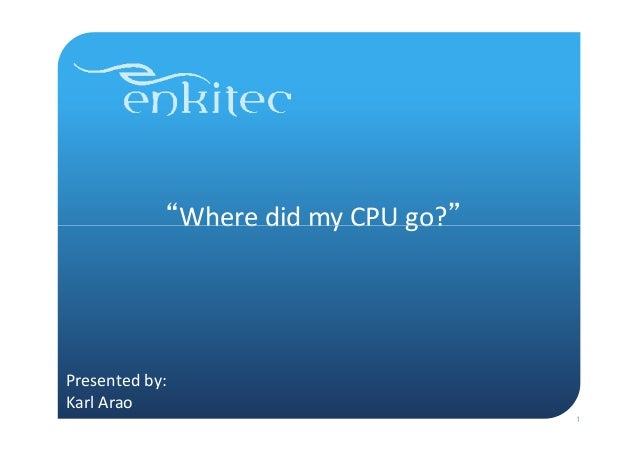 """""""Where  did  my  CPU  go?""""         Presented  by:     Karl  Arao   1"""