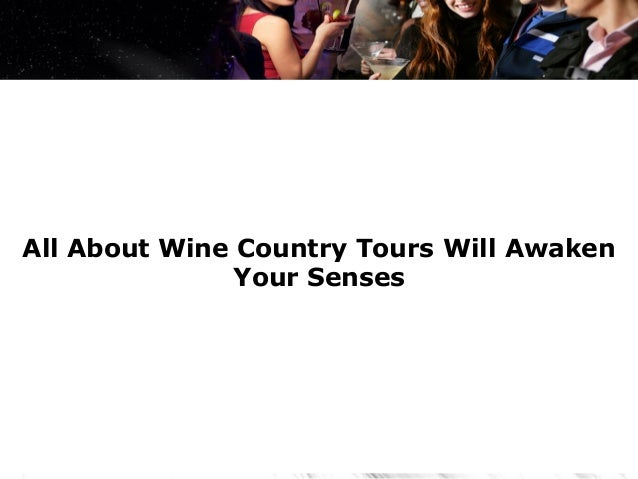 All About Wine Country Tours Will Awaken               Your Senses