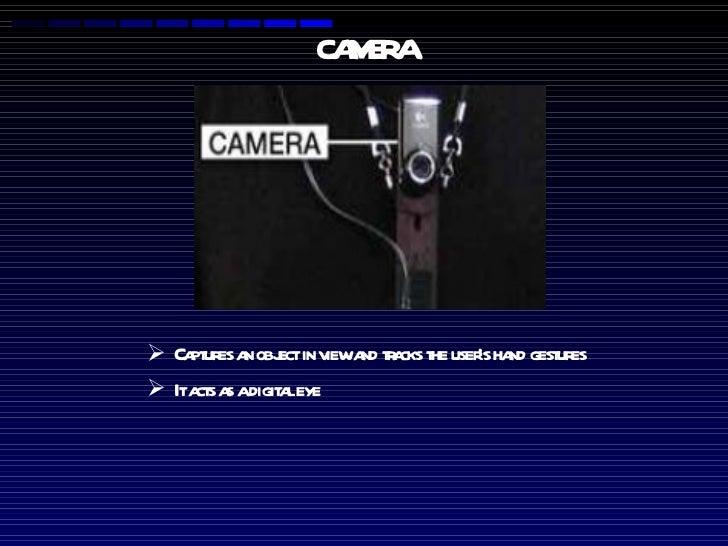 CAMERA <ul><li>Captures an object in view and tracks the user's hand gestures </li></ul><ul><li>It acts as a digital eye  ...