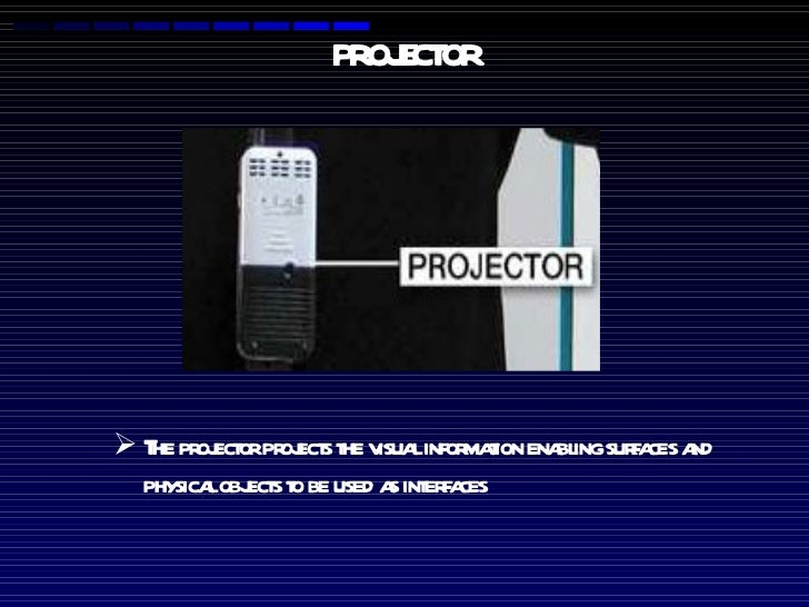 PROJECTOR <ul><li>The projector projects the visual information enabling surfaces and physical objects to be used as inter...