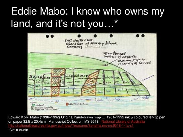 eddie mabo is not only a The main excuse which they used was that mabo was not adopted legally through the queensland court system, instead through islander law, which does not hold any authority in their courts the court case to give the land on murray island back to the original, indigenous owners outlived eddie however, as he passed away in 1992 after an extensive .