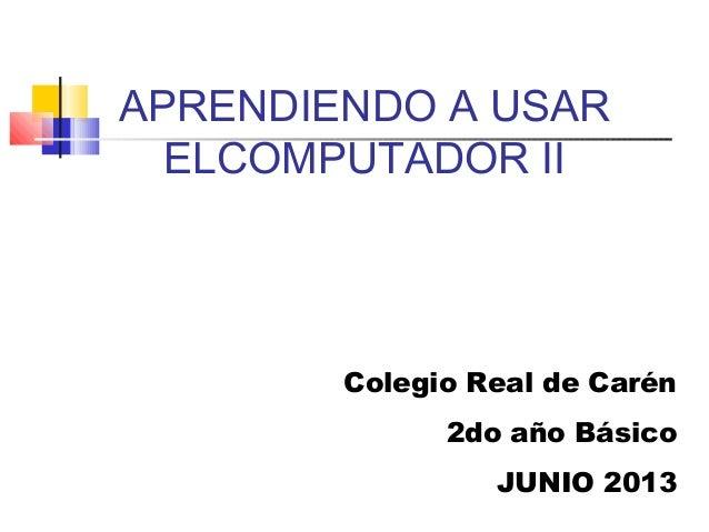 APRENDIENDO A USARELCOMPUTADOR IIColegio Real de Carén2do año BásicoJUNIO 2013
