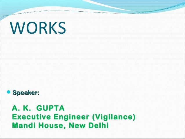WORKS Speaker:Speaker: A. K. GUPTA Executive Engineer (Vigilance) Mandi House, New Delhi