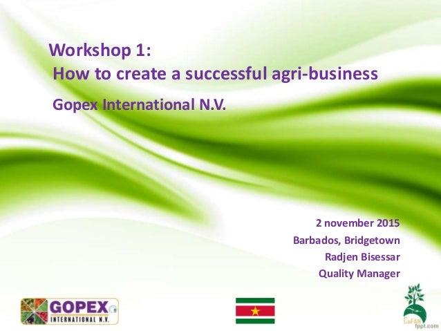 Workshop 1: How to create a successful agri-business Gopex International N.V. 2 november 2015 Barbados, Bridgetown Radjen ...