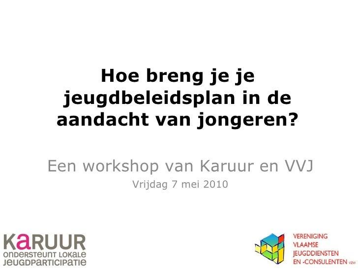 Hoe breng je je jeugdbeleidsplan in de aandacht van jongeren? Een workshop van Karuur en VVJ Vrijdag 7 mei 2010
