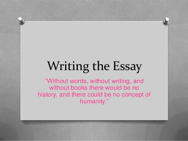 "Writing the Essay ""Without words, without writing, and without books there would be no history, and there could be no conc..."