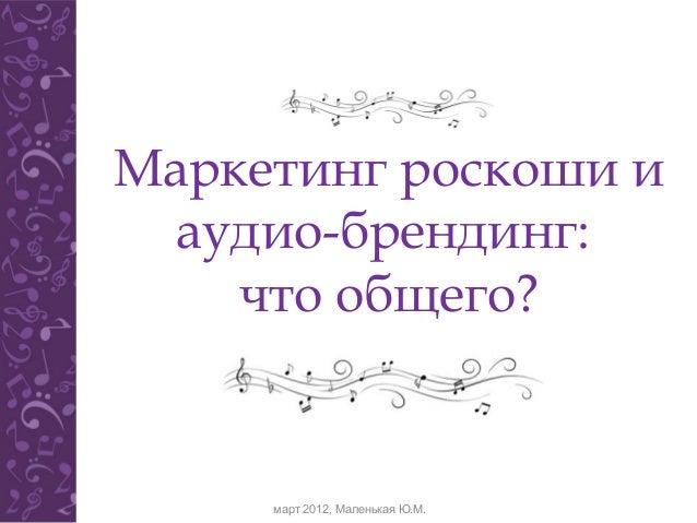Маркетинг роскоши и  аудио-брендинг:    что общего?     март 2012, Маленькая Ю.М.