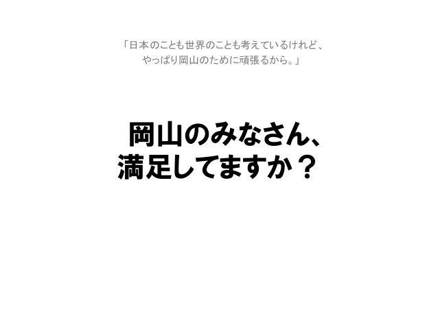 岡山のみなさん、満足してますか?「日本のことも世界のことも考えているけれど、やっぱり岡山のために頑張るから。」