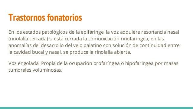 Trastornos fonatorios En los estados patológicos de la epifaringe, la voz adquiere resonancia nasal (rinolalia cerrada) si...