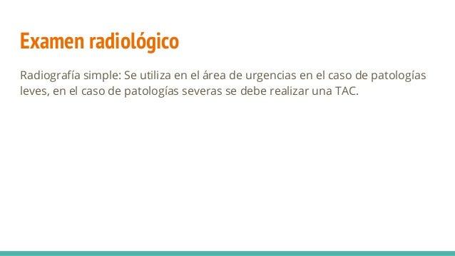 Examen radiológico Radiografía simple: Se utiliza en el área de urgencias en el caso de patologías leves, en el caso de pa...