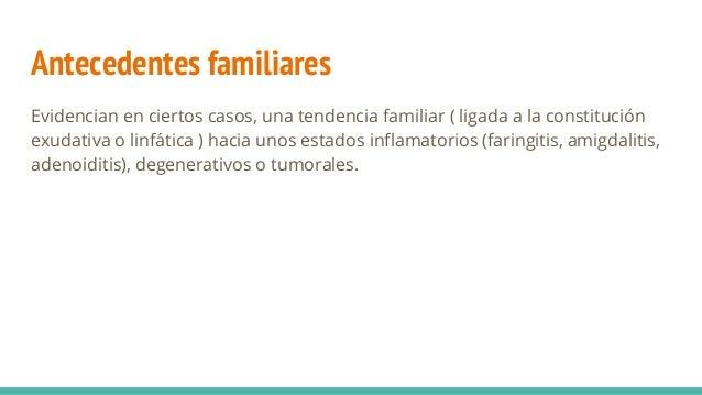 Antecedentes familiares Evidencian en ciertos casos, una tendencia familiar ( ligada a la constitución exudativa o linfáti...