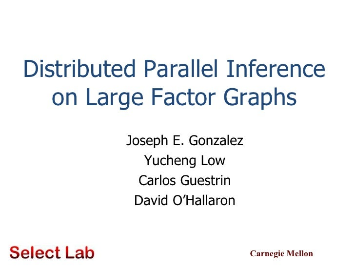 Distributed Parallel Inference on Large Factor Graphs<br />Joseph E. Gonzalez<br />Yucheng Low<br />Carlos Guestrin<br />D...
