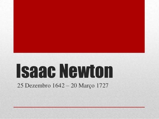 Isaac Newton25 Dezembro 1642 – 20 Março 1727