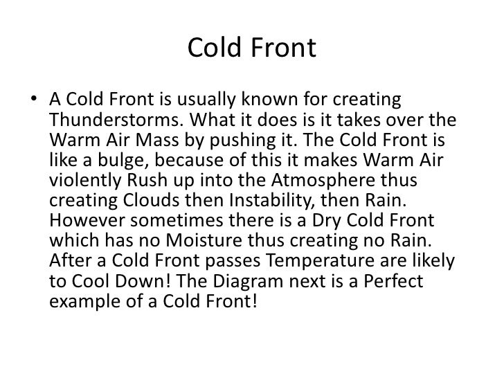 Cold Front• A Cold Front is usually known for creating  Thunderstorms. What it does is it takes over the  Warm Air Mass by...