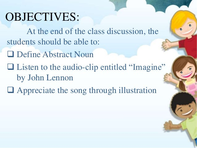OBJECTIVES: At the end of the class discussion, the students should be able to:  Define Abstract Noun  Listen to the aud...