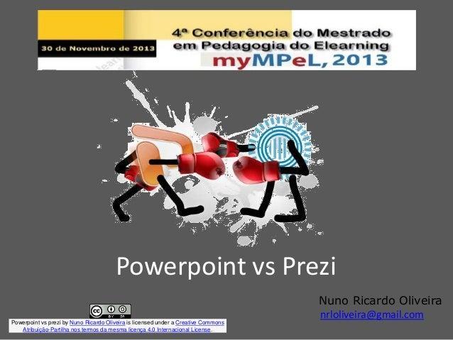 Powerpoint vs Prezi Nuno Ricardo Oliveira nrloliveira@gmail.com Powerpoint vs prezi by Nuno Ricardo Oliveira is licensed u...