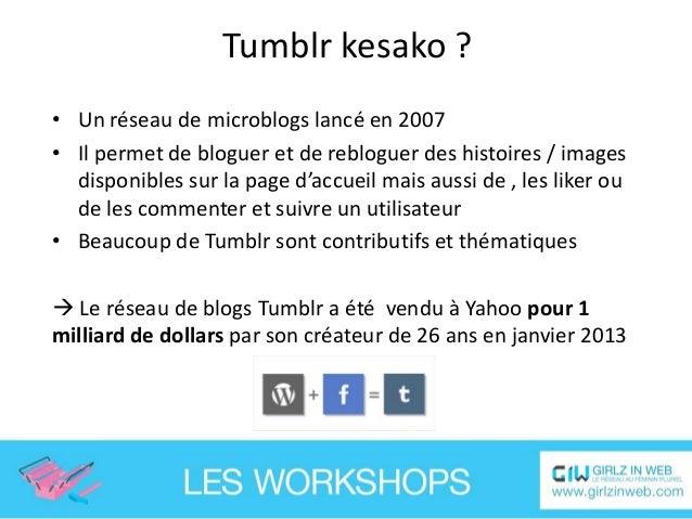 Tumblr : quelques chiffres • • • • • •  65 milliards de billets au total 130 millions de blogs Plus de 5 milliards de page...