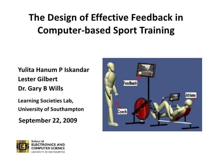 The Design of Effective Feedback in Computer-based Sport Training<br />Yulita Hanum P Iskandar<br />Lester Gilbert<br />Dr...