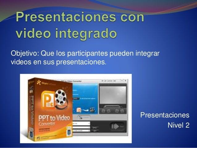 Presentaciones Nivel 2 Objetivo: Que los participantes pueden integrar videos en sus presentaciones.