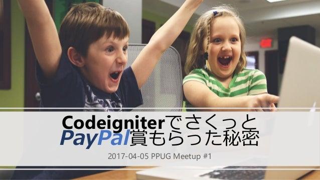 Codeigniterでさくっと PayPal賞もらった秘密 2017-04-05 PPUG Meetup #1
