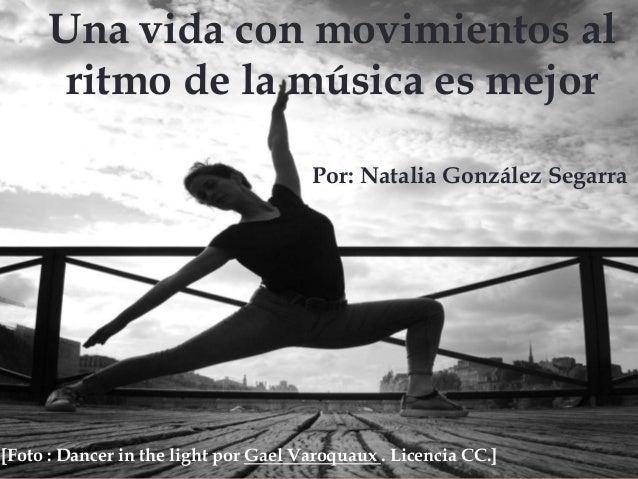 Por: Natalia N. González Segarra Una vida con movimientos al ritmo de la música es mejor Por: Natalia González Segarra [Fo...