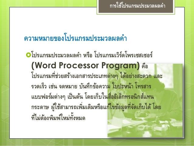 ความหมายของโปรแกรมประมวลผลคา โปรแกรมประมวลผลคา หรือ โปรแกรมเวิร์ดโพรเซสเซอร์ (Word Processor Program) คือ โปรแกรมที่ช่วยส...