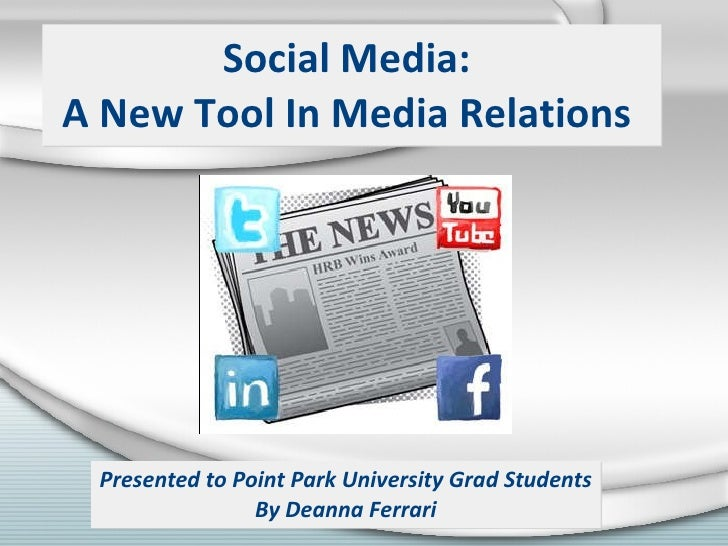 Social Media:  A New Tool In Media Relations  Presented to Point Park University Grad Students By Deanna Ferrari